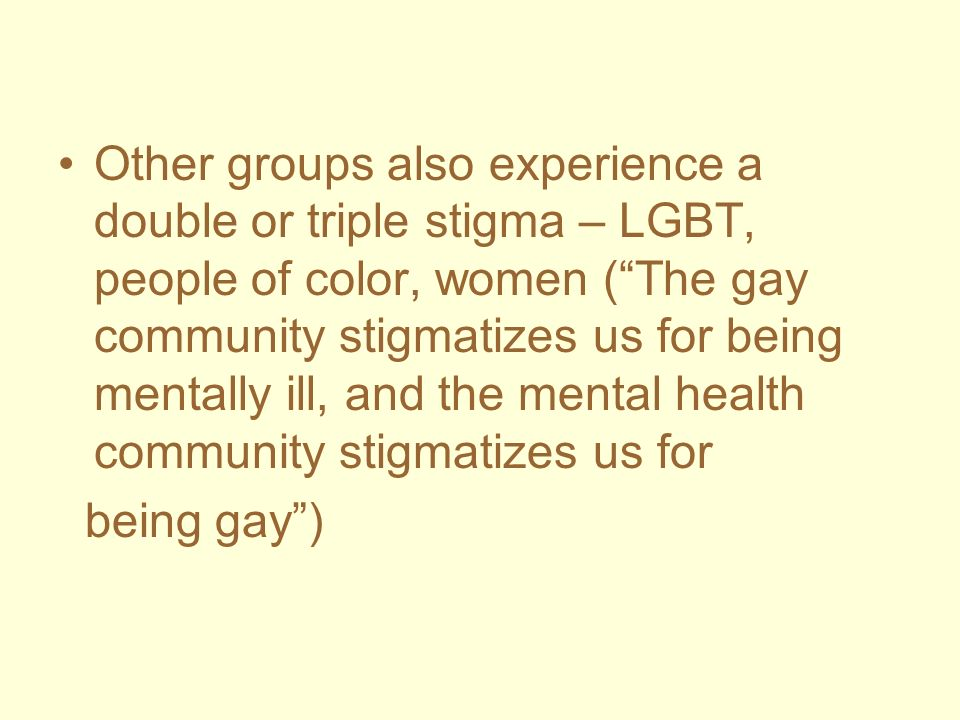 Other groups also experience a double or triple stigma – LGBT, people of color, women ( The gay community stigmatizes us for being mentally ill, and the mental health community stigmatizes us for