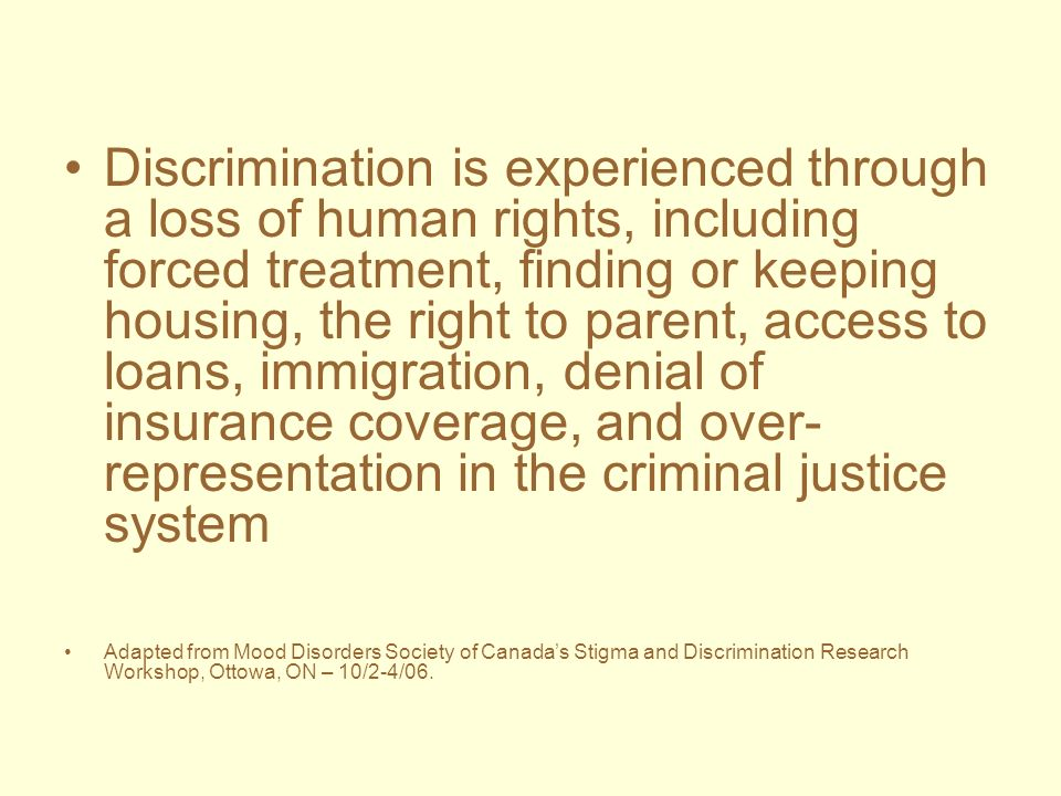 Discrimination is experienced through a loss of human rights, including forced treatment, finding or keeping housing, the right to parent, access to loans, immigration, denial of insurance coverage, and over-representation in the criminal justice system