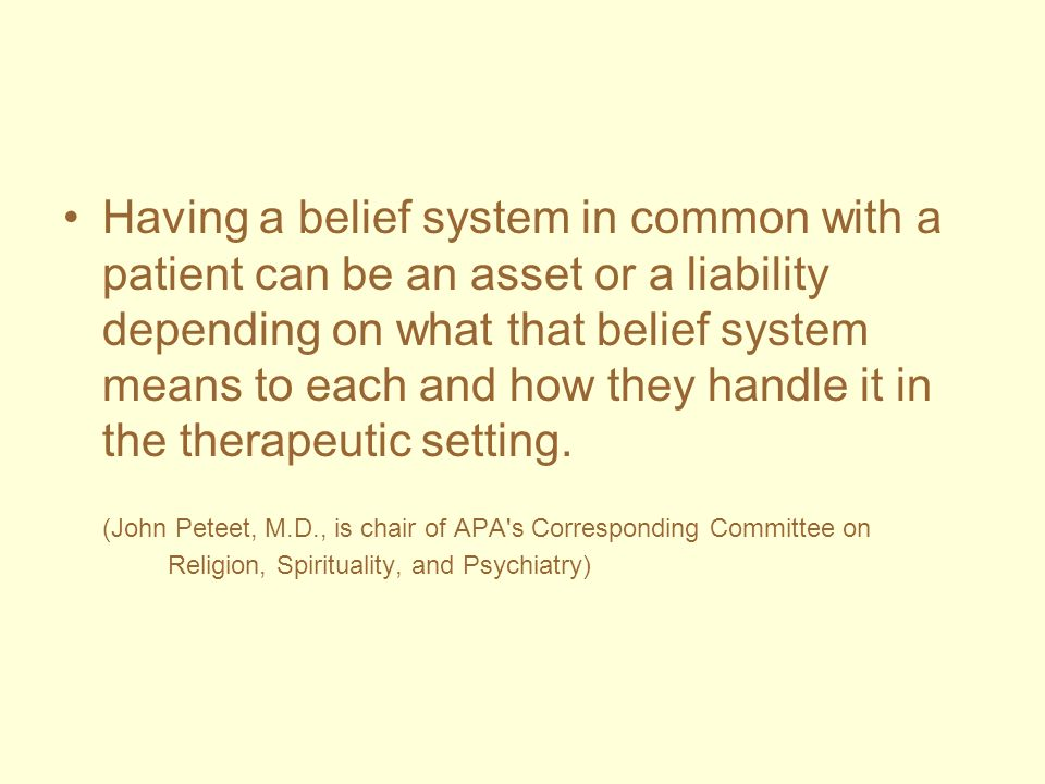 Having a belief system in common with a patient can be an asset or a liability depending on what that belief system means to each and how they handle it in the therapeutic setting.