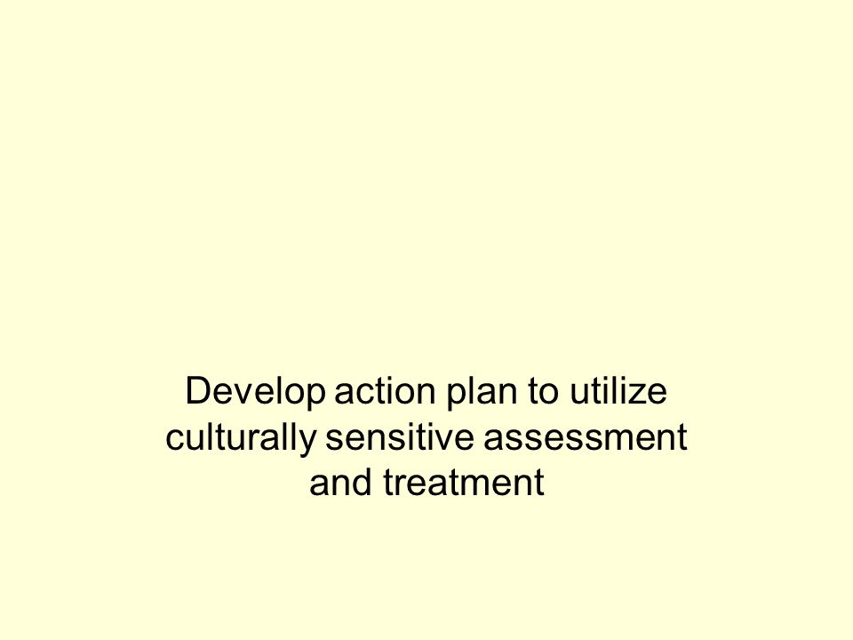 Develop action plan to utilize culturally sensitive assessment and treatment