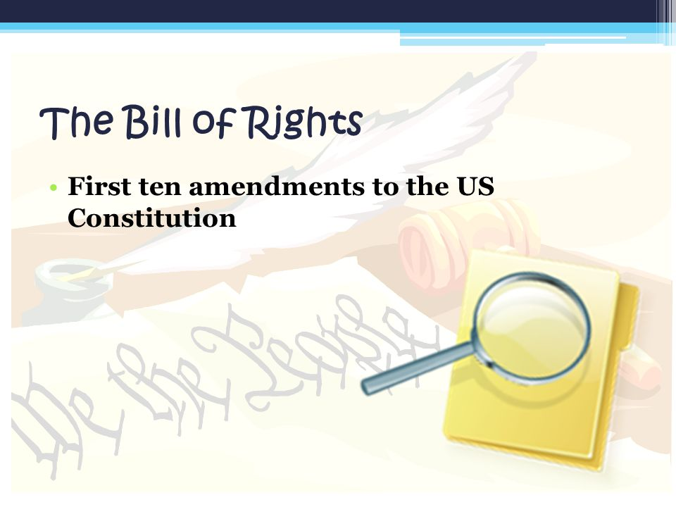 The Bill of Rights First ten amendments to the US Constitution