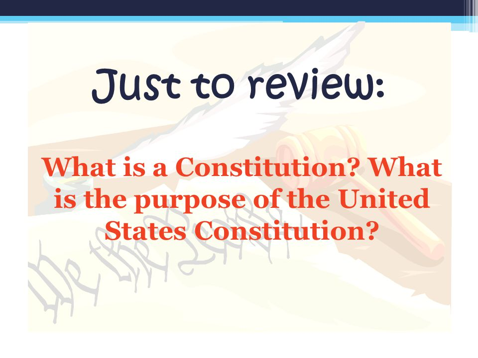 Just to review: What is a Constitution What is the purpose of the United States Constitution