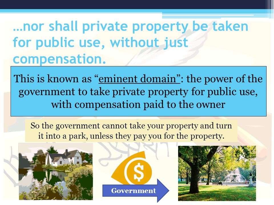 …nor shall private property be taken for public use, without just compensation.
