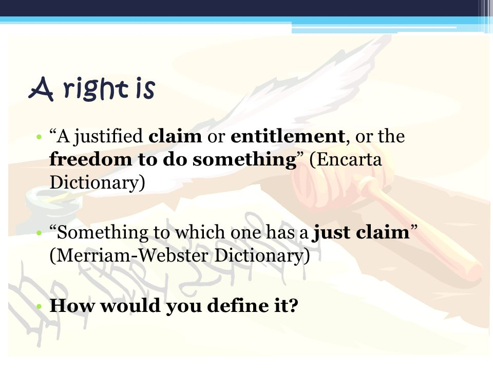 A right is A justified claim or entitlement, or the freedom to do something (Encarta Dictionary)