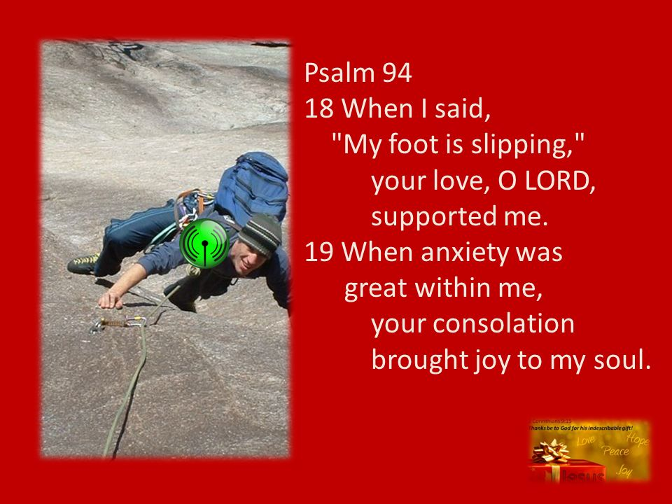 Psalm 94 18 When I said, My foot is slipping, your love, O LORD, supported me. 19 When anxiety was great within me,