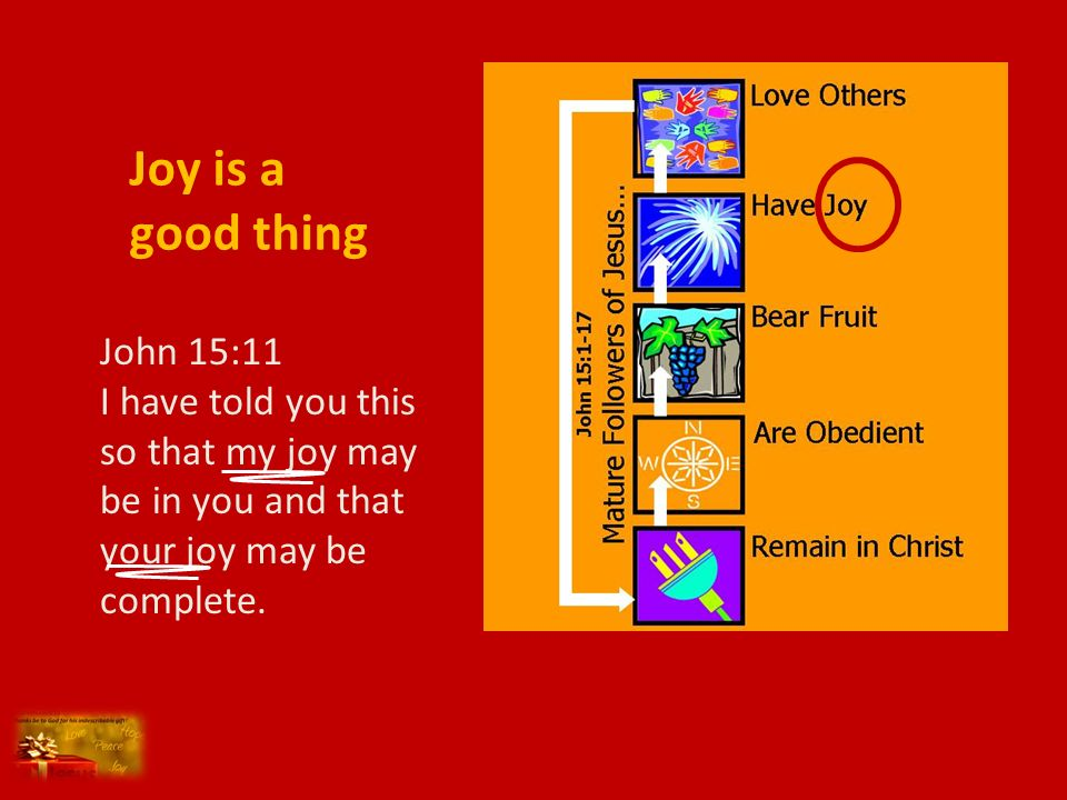 Joy is a good thing John 15:11 I have told you this so that my joy may be in you and that your joy may be complete.
