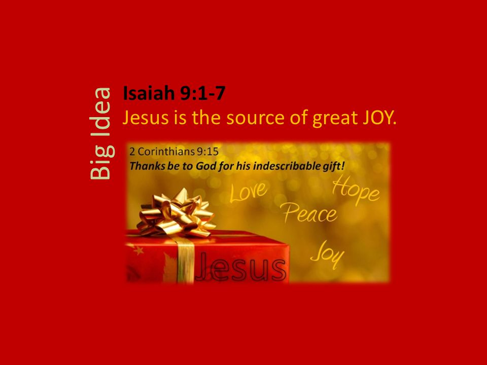 Isaiah 9:1-7 Jesus is the source of great JOY. Big Idea
