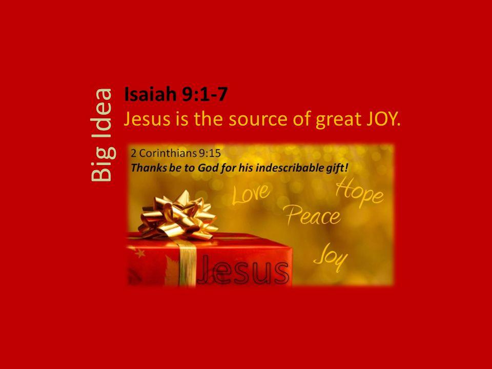 Isaiah 9:1-7 Jesus is the source of great JOY. Big Idea