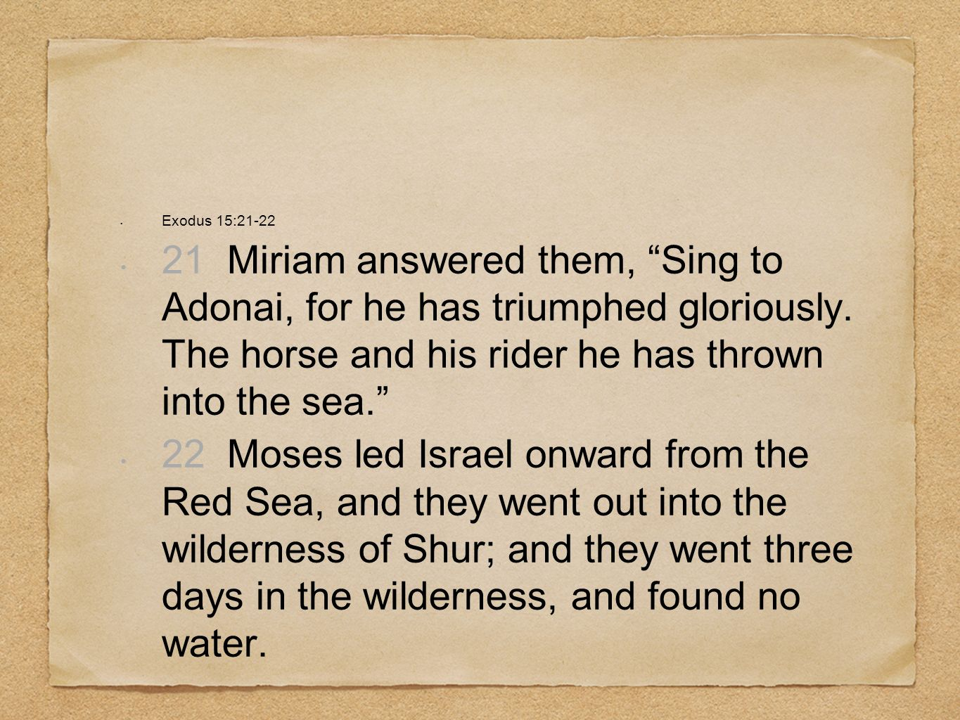 Exodus 15:21-22 21 Miriam answered them, Sing to Adonai, for he has triumphed gloriously. The horse and his rider he has thrown into the sea.
