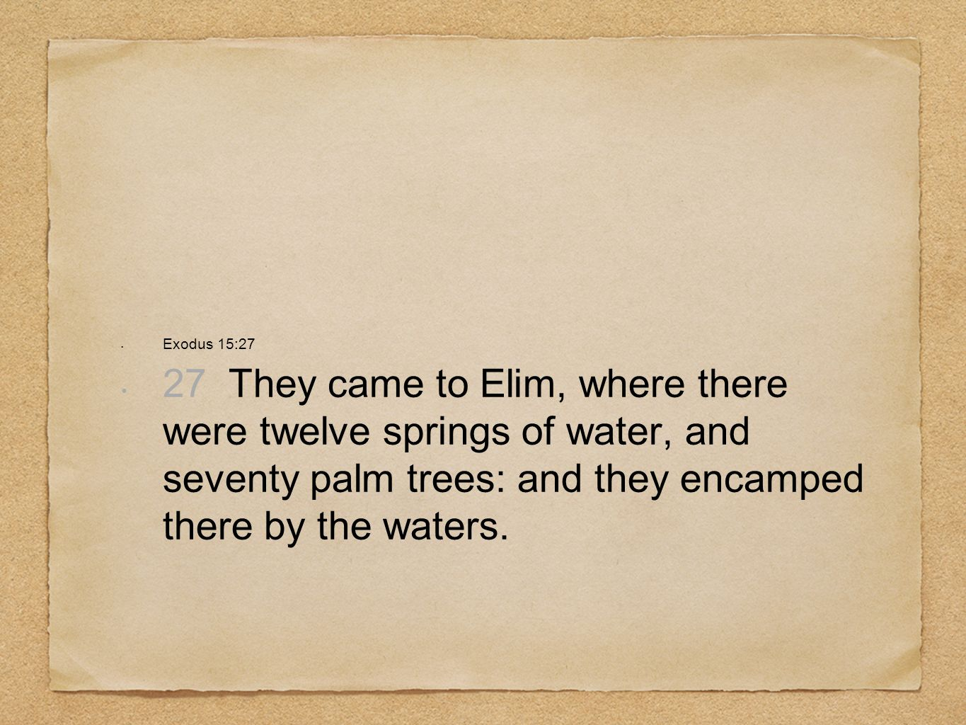 Exodus 15:27 27 They came to Elim, where there were twelve springs of water, and seventy palm trees: and they encamped there by the waters.