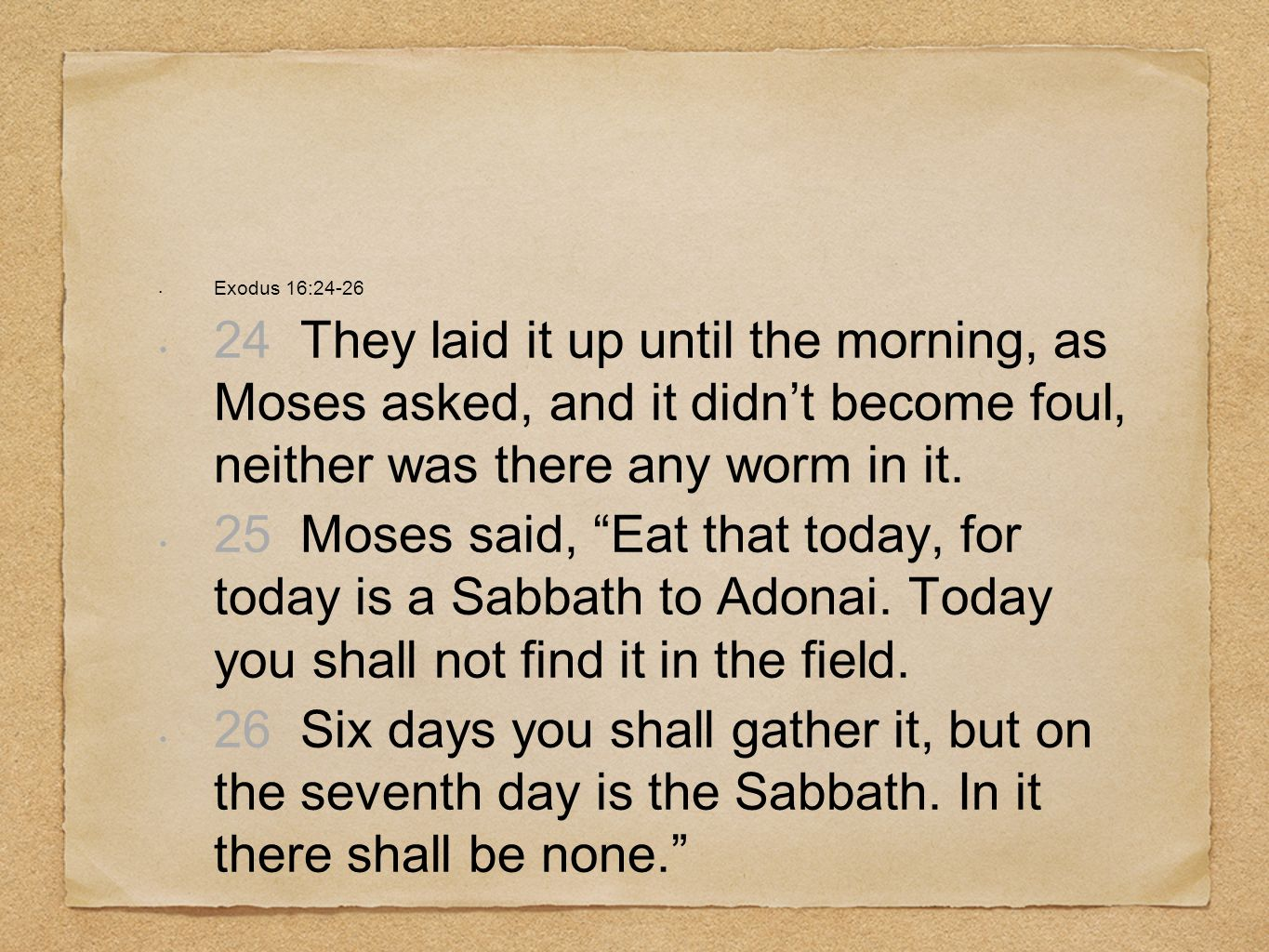 Exodus 16:24-26 24 They laid it up until the morning, as Moses asked, and it didn't become foul, neither was there any worm in it.