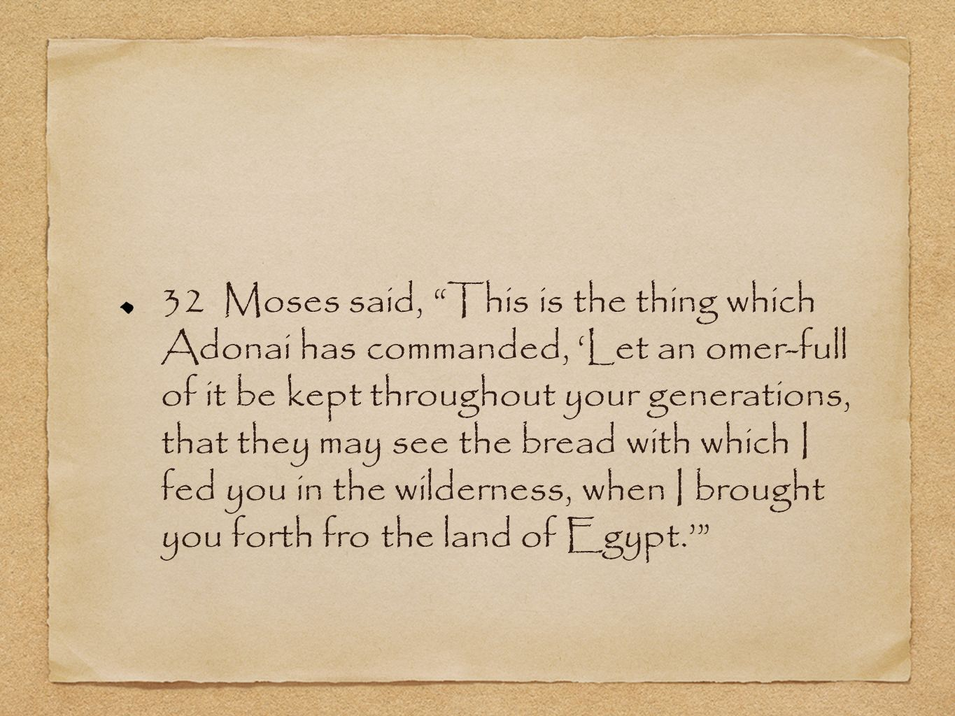 32 Moses said, This is the thing which Adonai has commanded, 'Let an omer-full of it be kept throughout your generations, that they may see the bread with which I fed you in the wilderness, when I brought you forth fro the land of Egypt.'