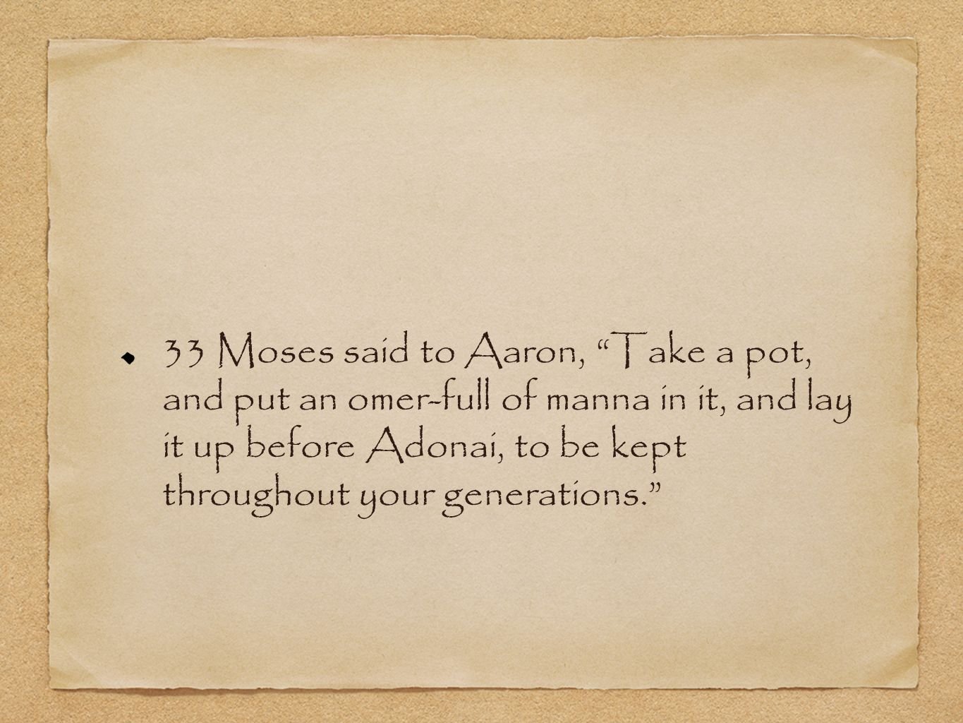 33 Moses said to Aaron, Take a pot, and put an omer-full of manna in it, and lay it up before Adonai, to be kept throughout your generations.
