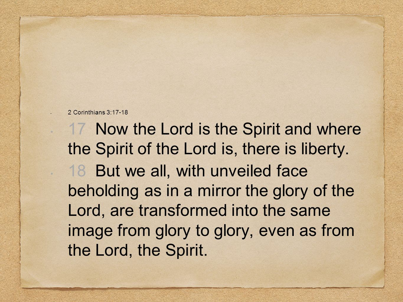 2 Corinthians 3:17-18 17 Now the Lord is the Spirit and where the Spirit of the Lord is, there is liberty.