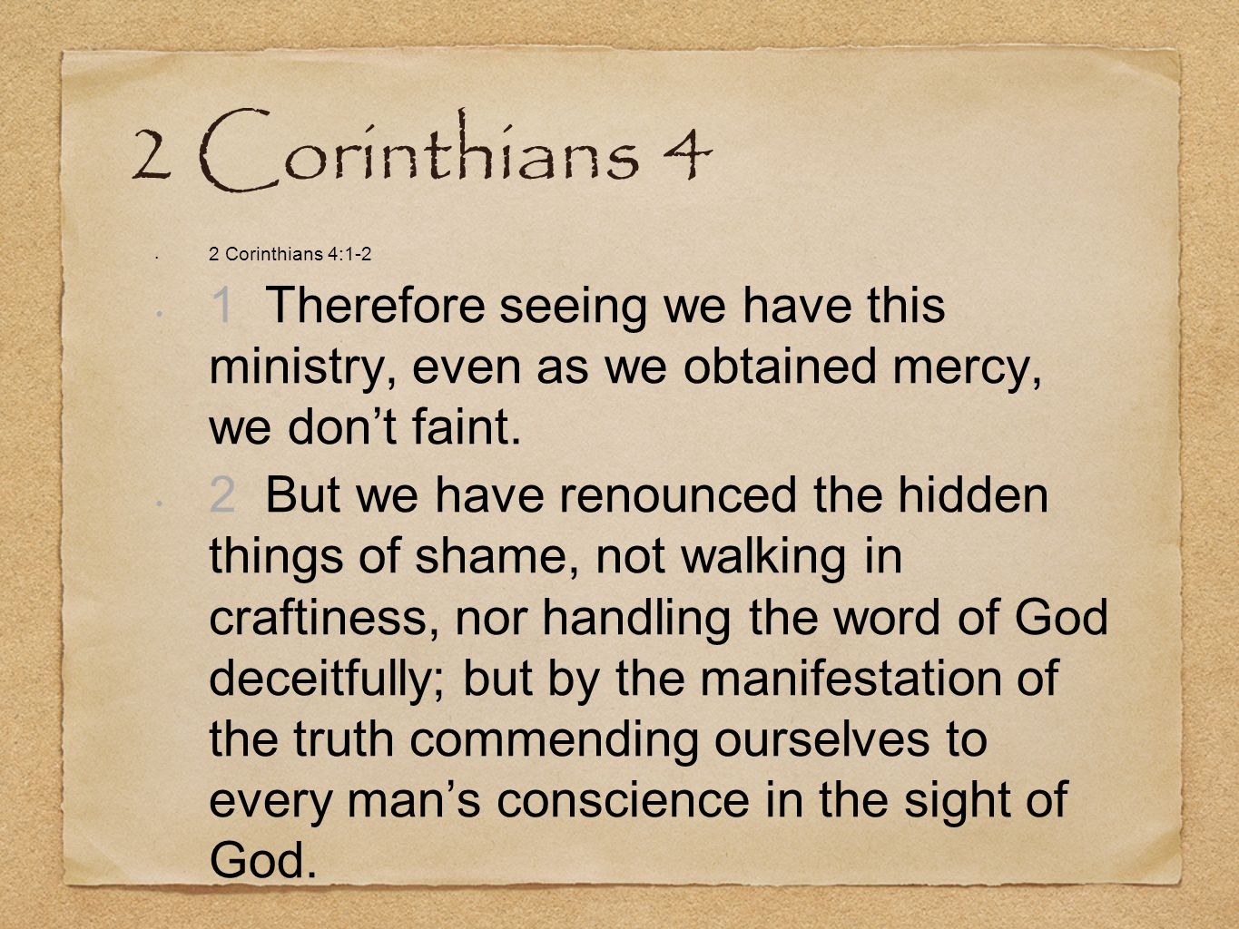 2 Corinthians 4 2 Corinthians 4:1-2. 1 Therefore seeing we have this ministry, even as we obtained mercy, we don't faint.