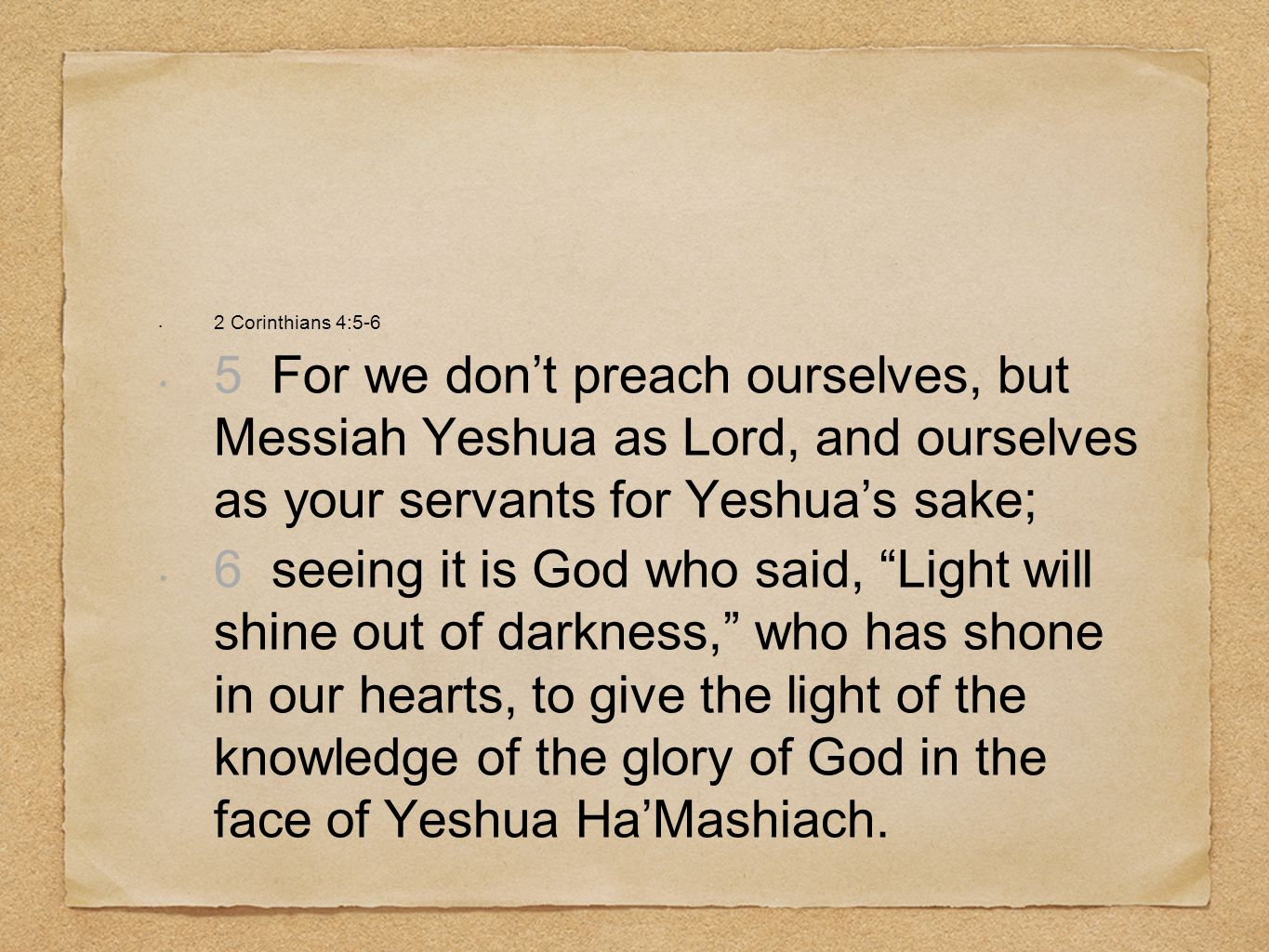 2 Corinthians 4:5-6 5 For we don't preach ourselves, but Messiah Yeshua as Lord, and ourselves as your servants for Yeshua's sake;