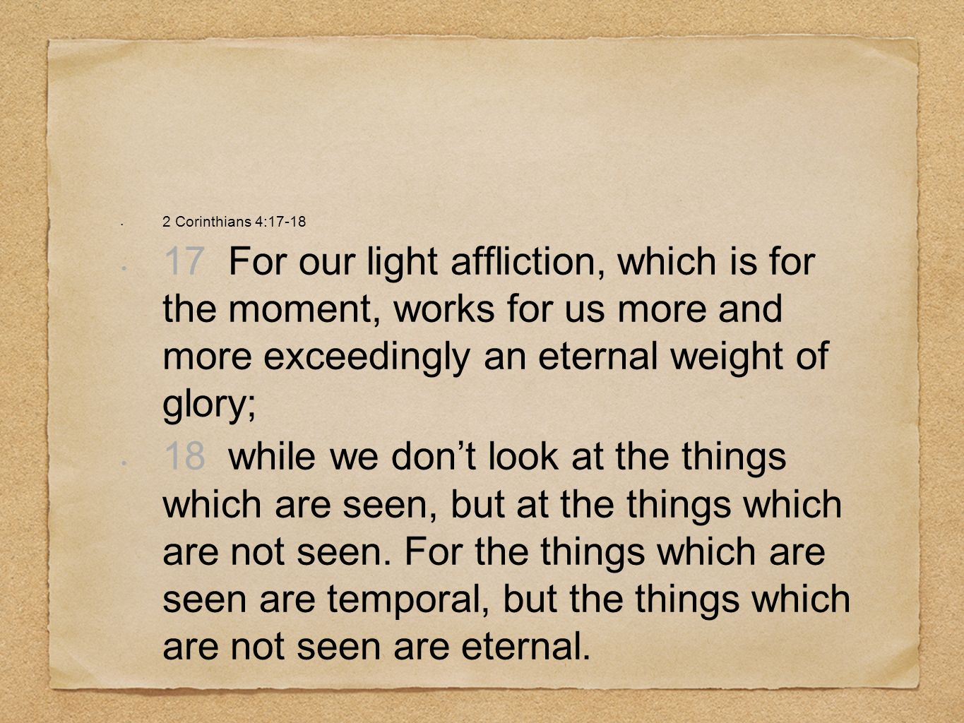 2 Corinthians 4:17-18 17 For our light affliction, which is for the moment, works for us more and more exceedingly an eternal weight of glory;