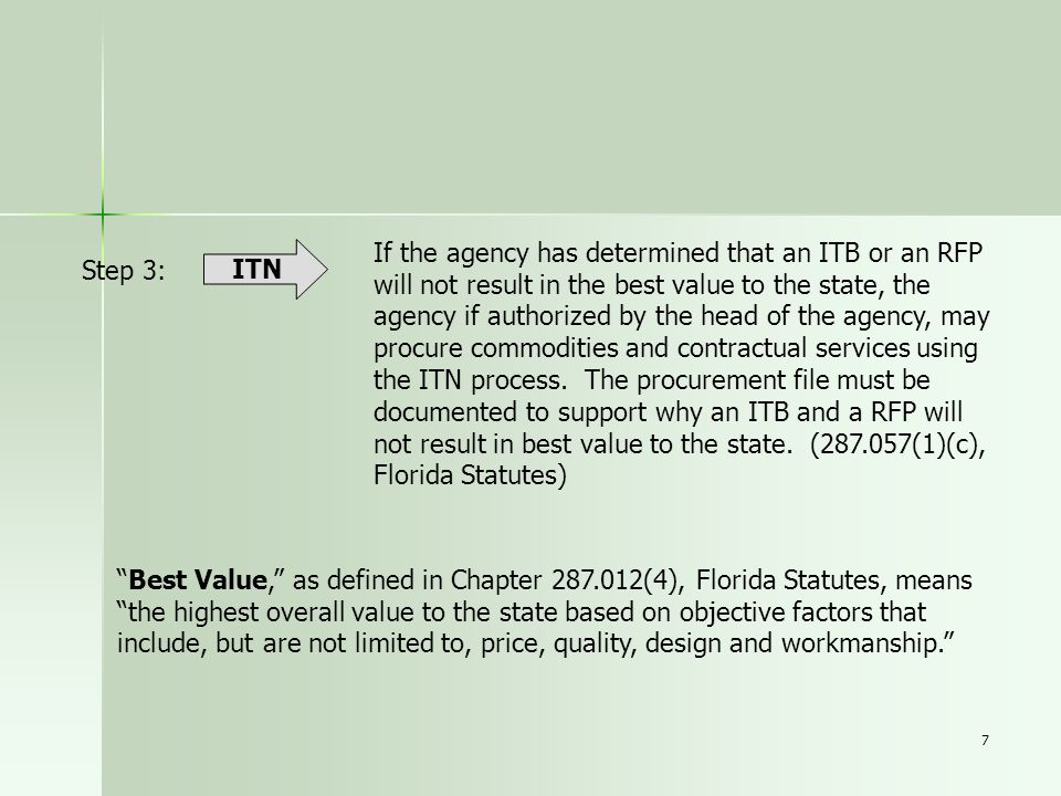 If the agency has determined that an ITB or an RFP will not result in the best value to the state, the agency if authorized by the head of the agency, may procure commodities and contractual services using the ITN process. The procurement file must be documented to support why an ITB and a RFP will not result in best value to the state. (287.057(1)(c), Florida Statutes)