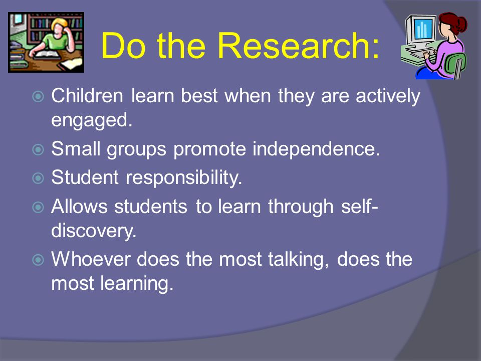 Do the Research: Children learn best when they are actively engaged.