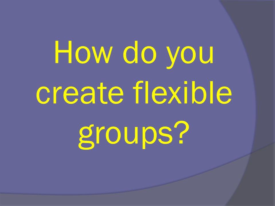 How do you create flexible groups