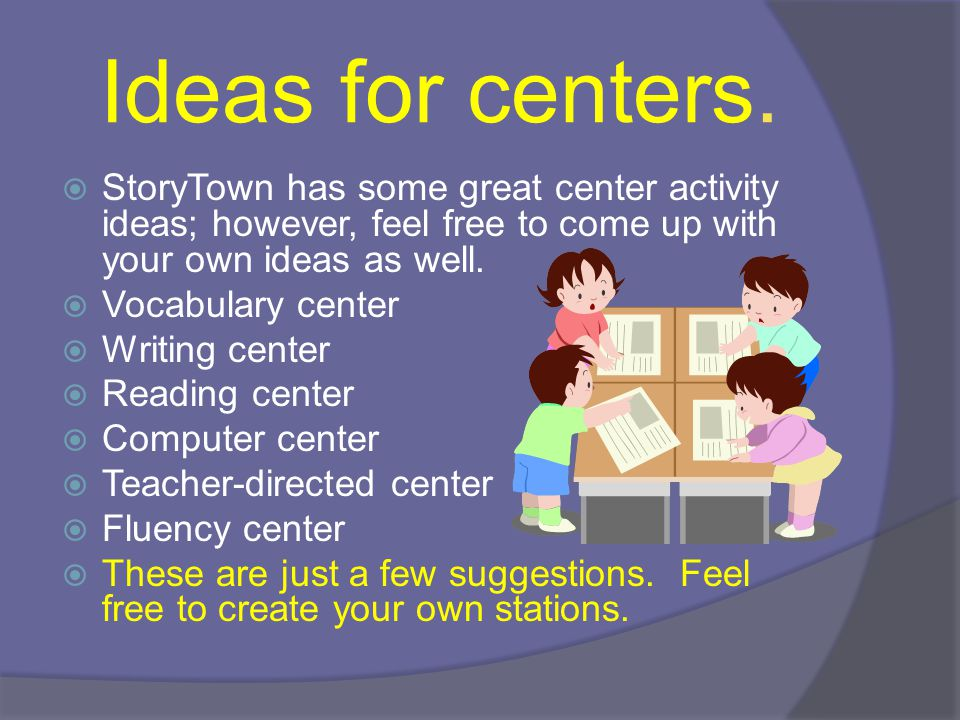 Ideas for centers. StoryTown has some great center activity ideas; however, feel free to come up with your own ideas as well.