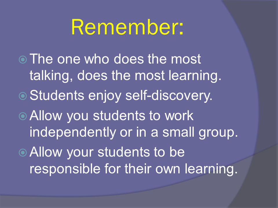 Remember: The one who does the most talking, does the most learning.