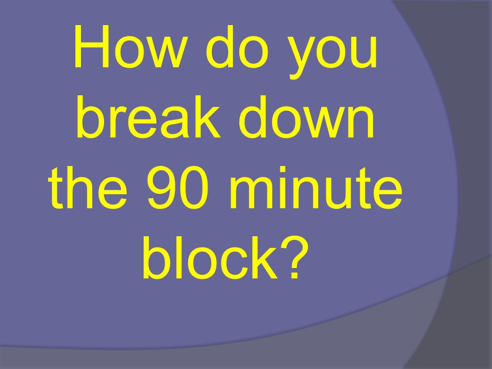 How do you break down the 90 minute block