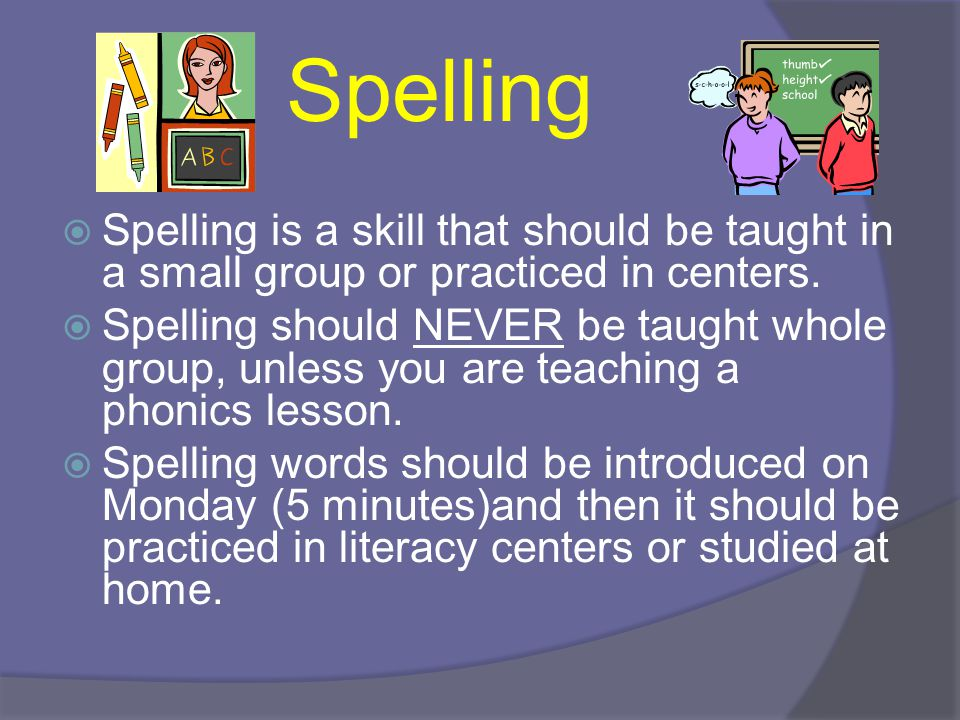 Spelling Spelling is a skill that should be taught in a small group or practiced in centers.