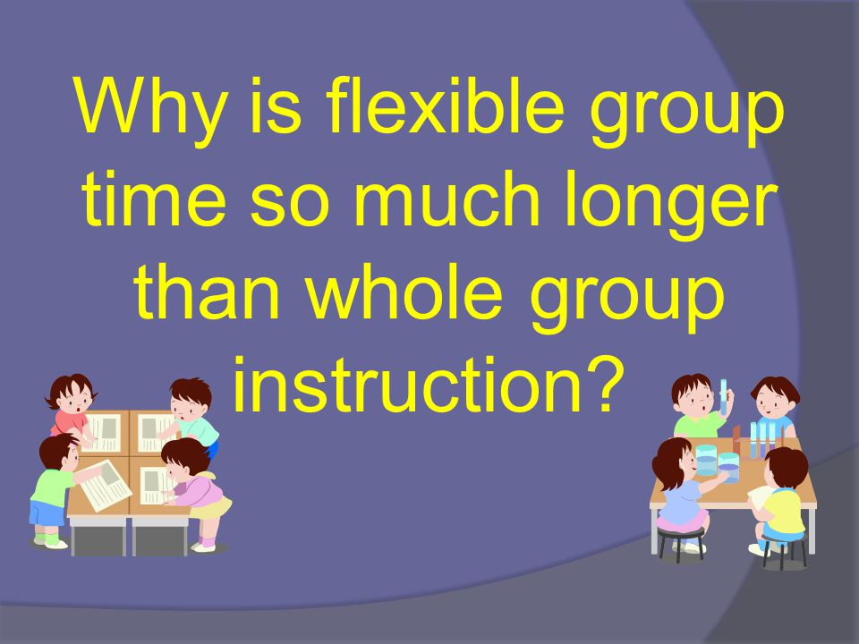Why is flexible group time so much longer than whole group instruction