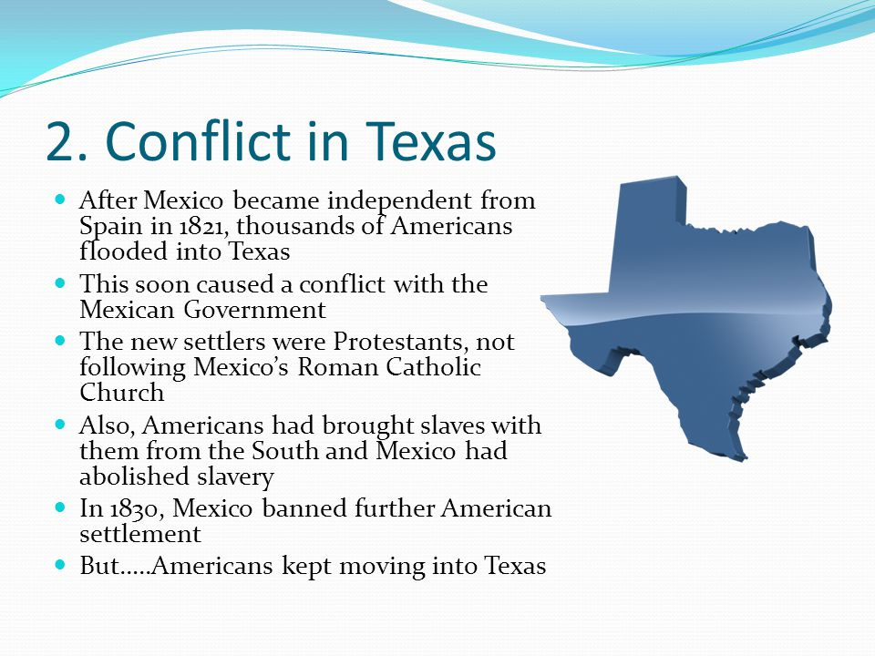 2. Conflict in Texas After Mexico became independent from Spain in 1821, thousands of Americans flooded into Texas.