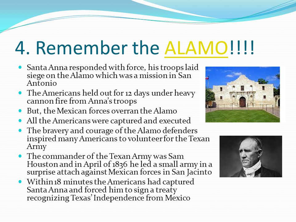 4. Remember the ALAMO!!!! Santa Anna responded with force, his troops laid siege on the Alamo which was a mission in San Antonio.