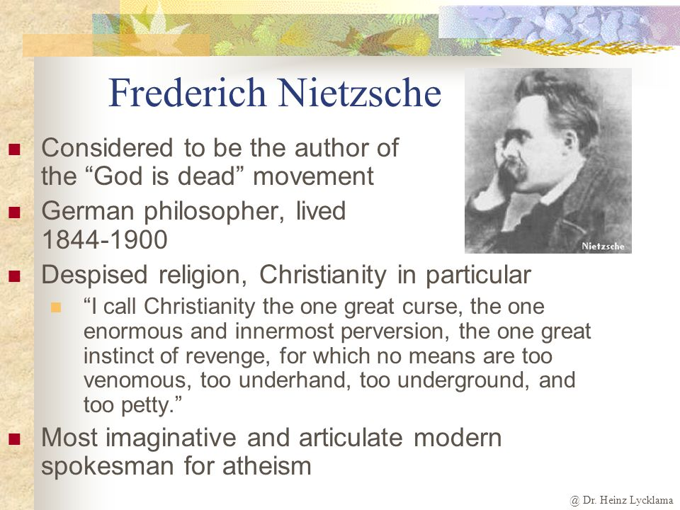 Frederich Nietzsche Considered to be the author of the God is dead movement. German philosopher, lived