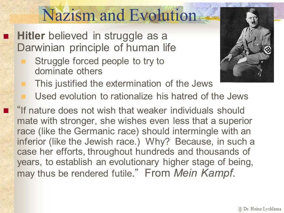 Nazism and Evolution Hitler believed in struggle as a Darwinian principle of human life. Struggle forced people to try to dominate others.