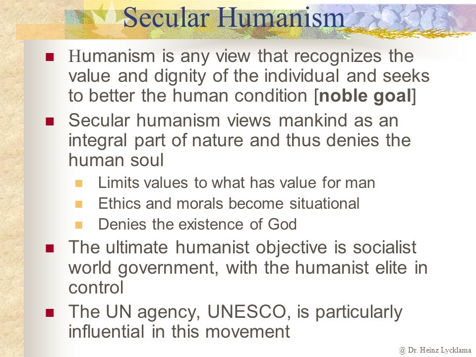 Secular Humanism Humanism is any view that recognizes the value and dignity of the individual and seeks to better the human condition [noble goal]