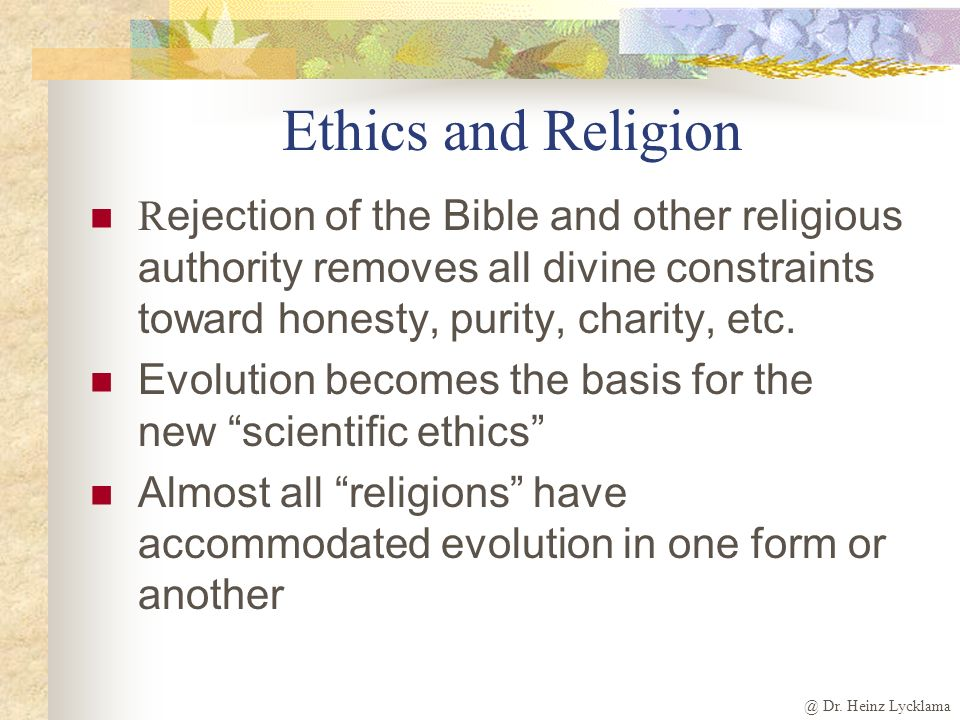Ethics and Religion Rejection of the Bible and other religious authority removes all divine constraints toward honesty, purity, charity, etc.