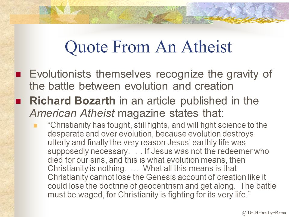 Quote From An Atheist Evolutionists themselves recognize the gravity of the battle between evolution and creation.