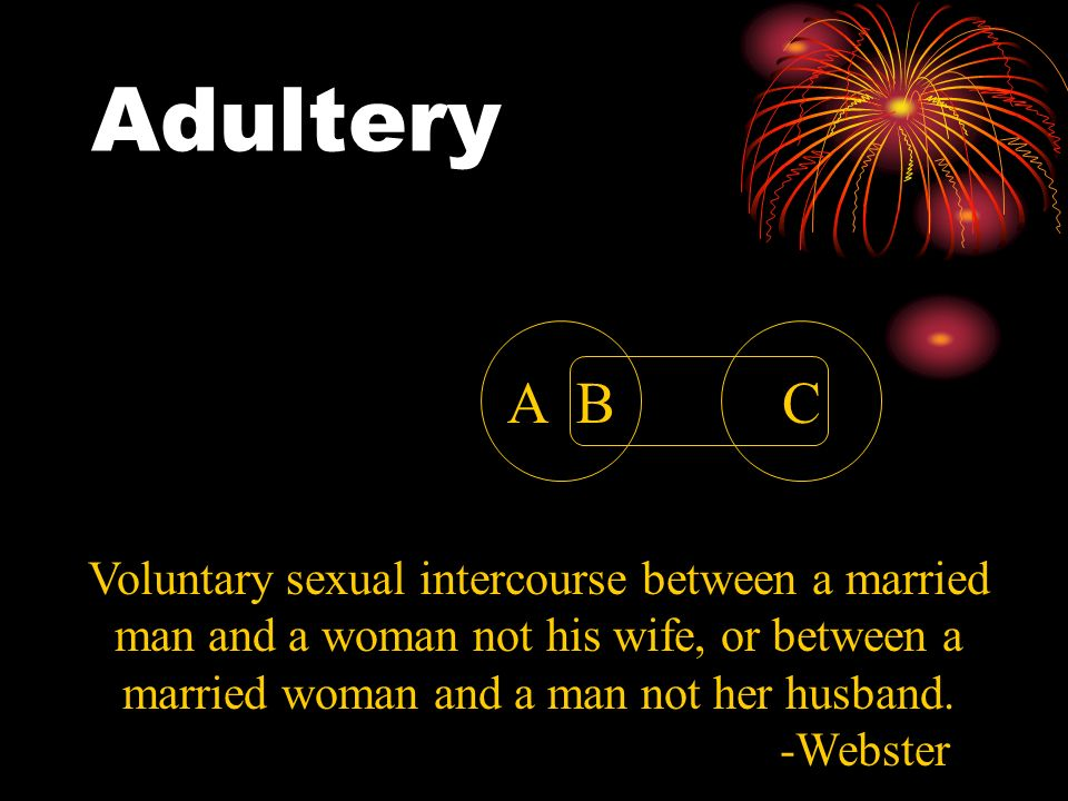 AdulteryA B. C. Voluntary sexual intercourse between a married man and a woman not his wife, or between a married woman and a man not her husband.