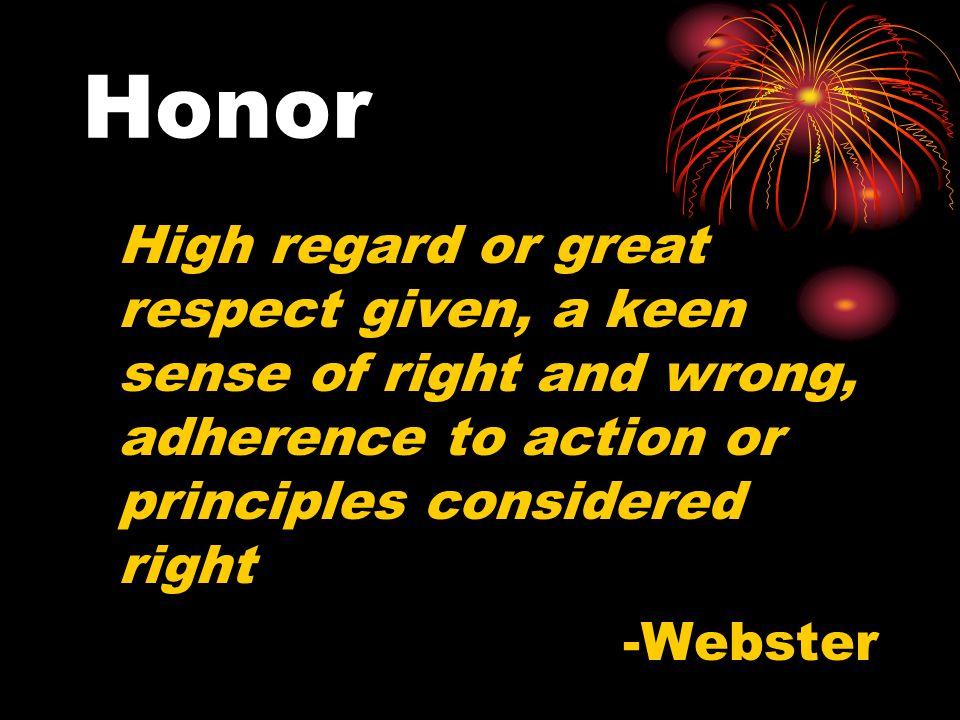 Honor High regard or great respect given, a keen sense of right and wrong, adherence to action or principles considered right.