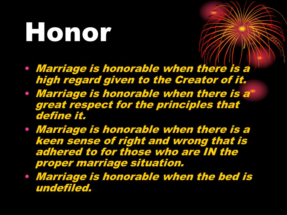 Honor Marriage is honorable when there is a high regard given to the Creator of it.