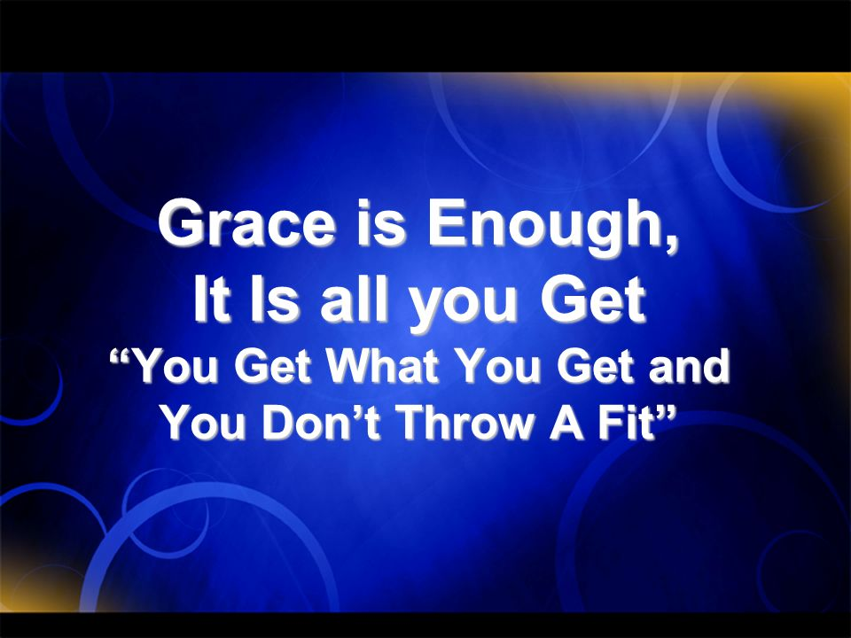 Grace is Enough, It Is all you Get You Get What You Get and You Don't Throw A Fit