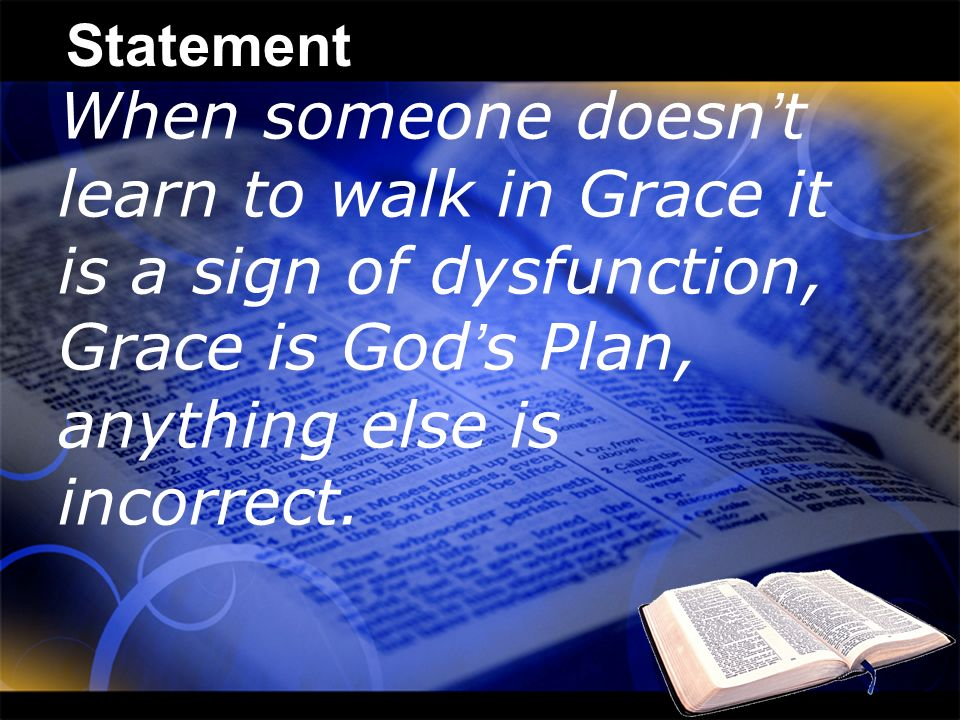 Statement When someone doesn't learn to walk in Grace it is a sign of dysfunction, Grace is God's Plan, anything else is incorrect.
