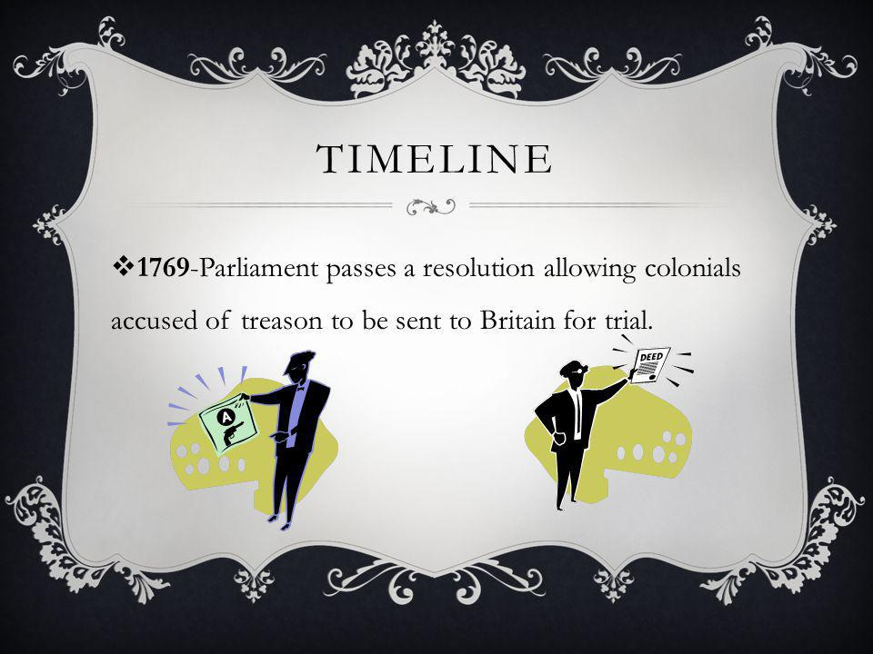 Timeline 1769-Parliament passes a resolution allowing colonials accused of treason to be sent to Britain for trial.