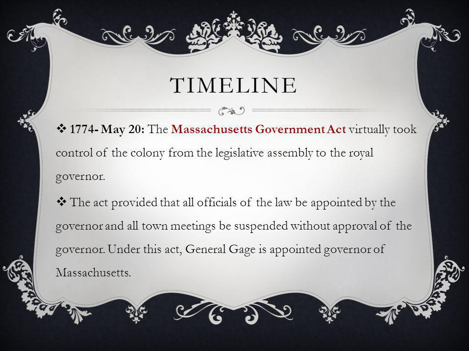 Timeline 1774- May 20: The Massachusetts Government Act virtually took control of the colony from the legislative assembly to the royal governor.