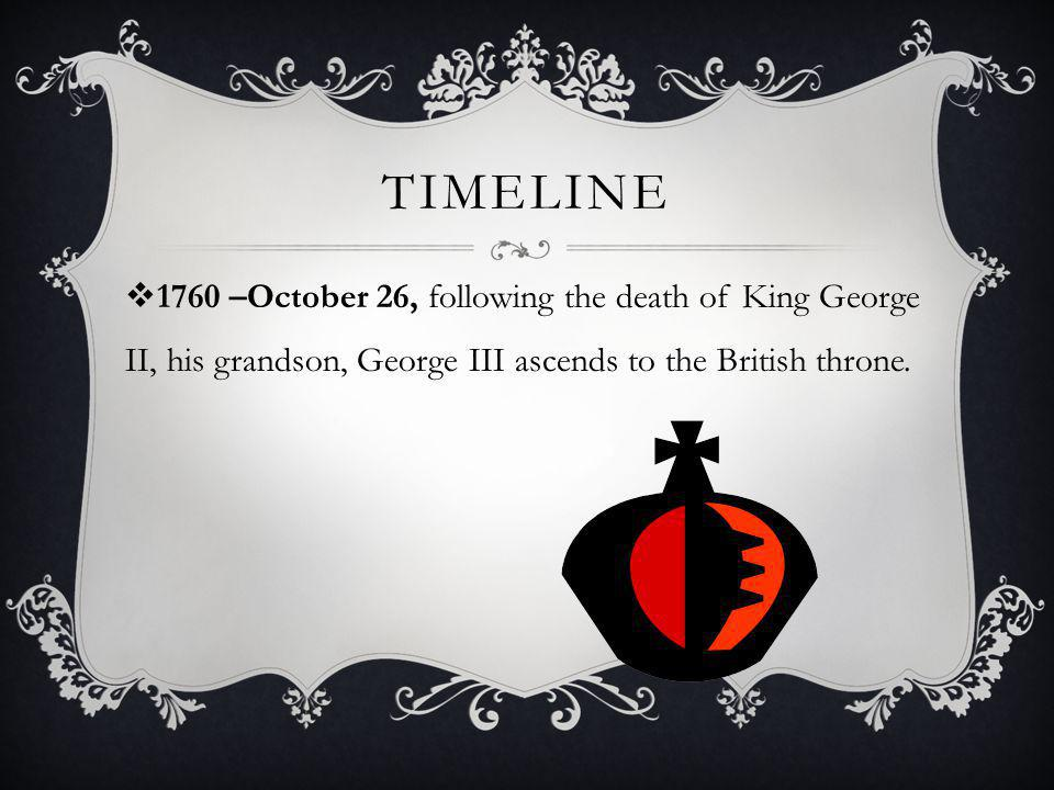 Timeline 1760 –October 26, following the death of King George II, his grandson, George III ascends to the British throne.