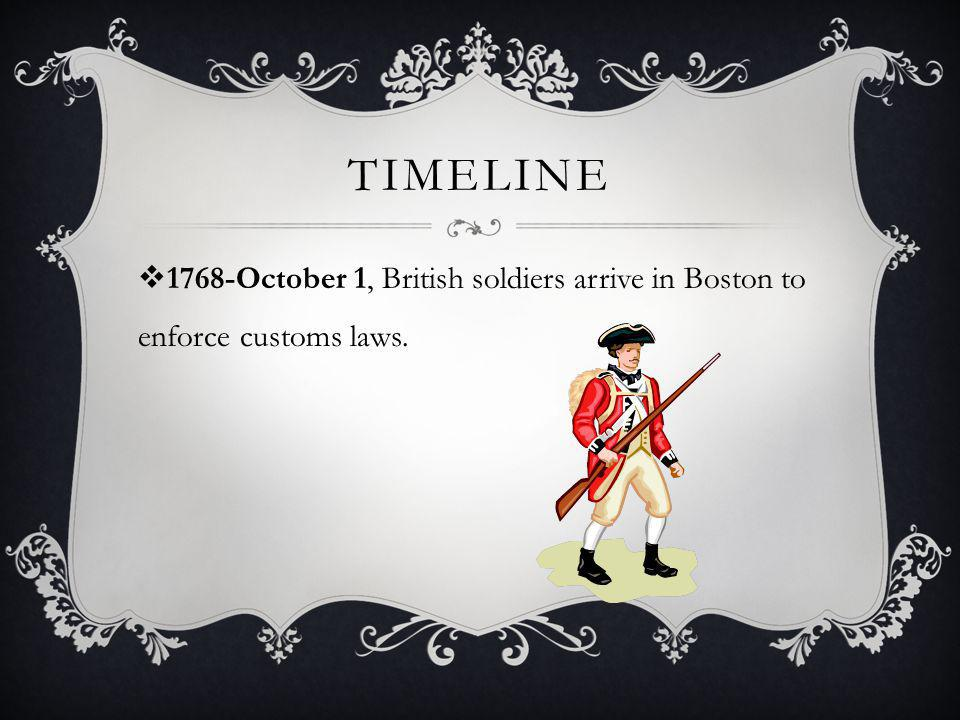 Timeline 1768-October 1, British soldiers arrive in Boston to enforce customs laws.