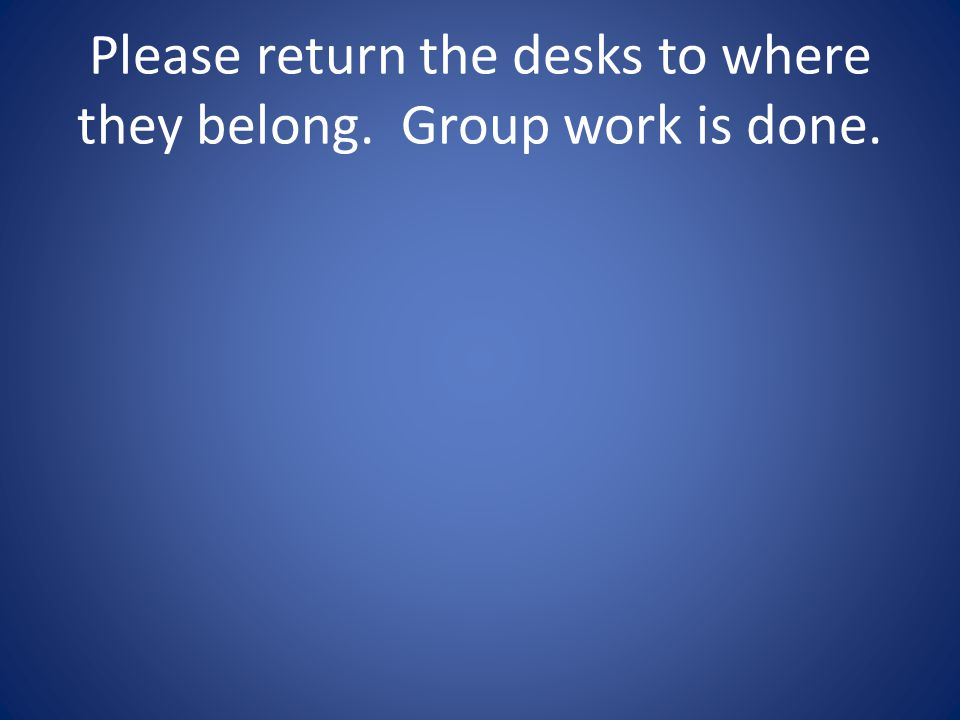 Please return the desks to where they belong. Group work is done.