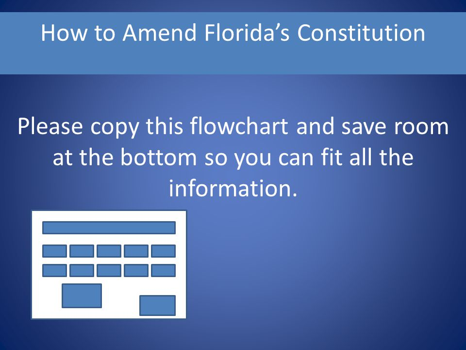 How to Amend Florida's Constitution Please copy this flowchart and save room at the bottom so you can fit all the information.