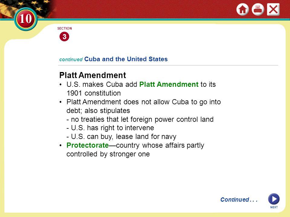 3 SECTION. continued Cuba and the United States. Platt Amendment. U.S. makes Cuba add Platt Amendment to its 1901 constitution.