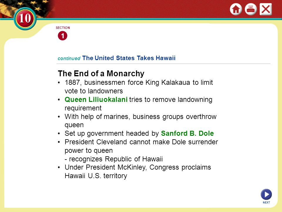 1 SECTION. continued The United States Takes Hawaii. The End of a Monarchy. • 1887, businessmen force King Kalakaua to limit vote to landowners.