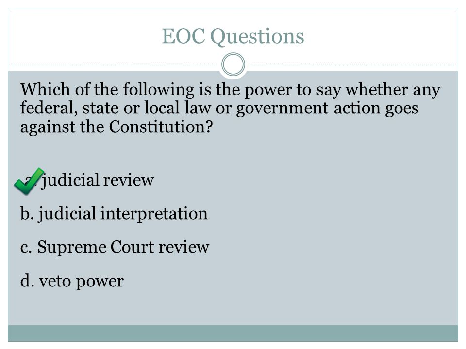 EOC Questions Which of the following is the power to say whether any federal, state or local law or government action goes against the Constitution